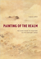 Painting of the Realm The Kano House of Painters in Seventeenth-Century Japan