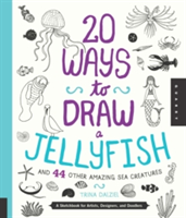 20 Ways to Draw a Jellyfish and 44 Other Amazing Sea Creatures A Sketchbook for Artists, Designers, and Doodlers