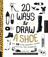 20 Ways to Draw a Shoe and 44 Other Sneakers, Slippers, Stilettos, and Slingbacks A Sketchbook for Artists, Designers, and Doodlers