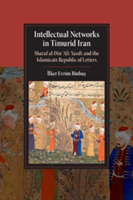 Intellectual Networks in Timurid Iran Sharaf al-Din 'Ali Yazdi and the Islamicate Republic of Letters