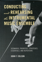 Conducting and Rehearsing the Instrumental Music Ensemble Scenarios, Priorities, Strategies, Essentials, and Repertoire