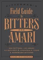 Bitterman's Field Guide to Bitters & Amari: 500 Bitters; 50 Amari; 123 Recipes for Cocktails, Food & Homemade Bitters