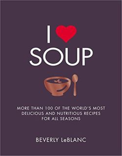 I Love Soup: More Than 100 of the World's Most Delicious and Nutritious Recipes