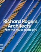 Richard Rogers and Architects: From the House to the City
