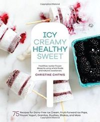 Icy Creamy Healthy Sweet: 75 Recipes for Dairy-Free Ice Cream, Fruit-Forward Ice Pops, Frozen Yogurt, Granitas, Slushies, Shakes, and More
