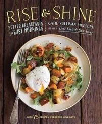 Rise and Shine: Better Breakfasts for Busy Mornings - with 75 Recipes Everyone with Love