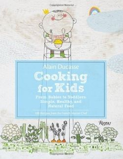 Alain Ducasse Cooking for Kids From Babies to Toddlers:Simple, Healthy, and Natural Food