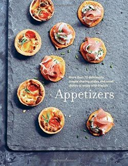 Appetizers More Than 100 Deliciously Simple Small Dishes and Sharing Plates to Enjoy with Friends