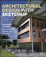 Architectural Design with Sketchup 3D Modeling, Extensions, Bim, Rendering, Making, and Scripting, Second Edition