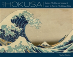 Art of Hokusai Explore His Life and Legacy and Learn to Paint in His Unique Style