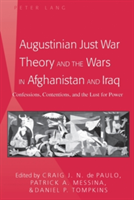 Augustinian Just War Theory and the Wars in Afghanistan and Iraq Confessions, Contentions, and the Lust for Power