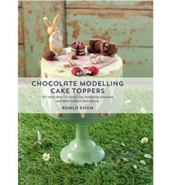 Chocolate Modelling Cake Toppers: 101 tasty ideas for candy clay, modelling chocolate and other fondant alternatives