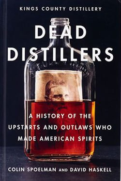 Dead Distillers The Kings County Distillery History of the Entrepreneurs and Outlaws Who Made American Spirits