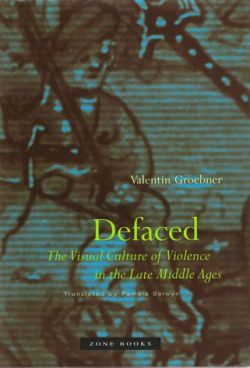 Defaced The Visual Culture of Violence in the Late Middle Ages