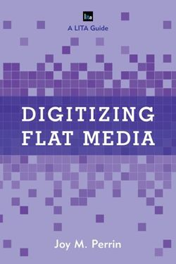 Digitizing Flat Media: Principles and Practices (LITA guides)