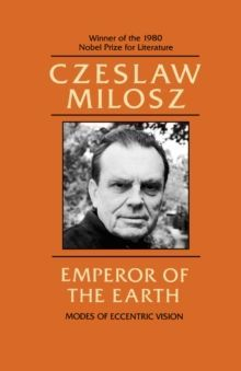 Emperor of the Earth : Modes of Eccentric Vision by Czeslaw Milosz