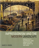 Impressionism and the Modern Landscape Productivity, Technology, and Urbanization from Manet to Van Gogh