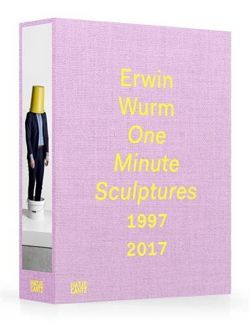 Erwin Wurm: One Minute Sculptures 1997-2017