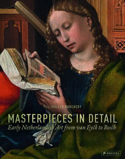Masterpieces in Detail Early Netherlandish Art from Van Eyck to Bosch