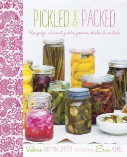 Pickled & Packed Recipes for Artisanal Pickles, Preserves, Relishes & Cordials