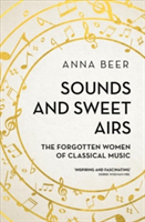Sounds and Sweet Airs The Forgotten Women of Classical Music