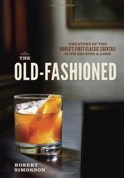 The Old-Fashioned. The Story of the World's First Classic Cocktail, with Recipes and Lore