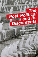The Post-Political and Its Discontents Spaces of Depoliticisation, Spectres of Radical Politics